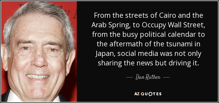 From the streets of Cairo and the Arab Spring, to Occupy Wall Street, from the busy political calendar to the aftermath of the tsunami in Japan, social media was not only sharing the news but driving it. - Dan Rather