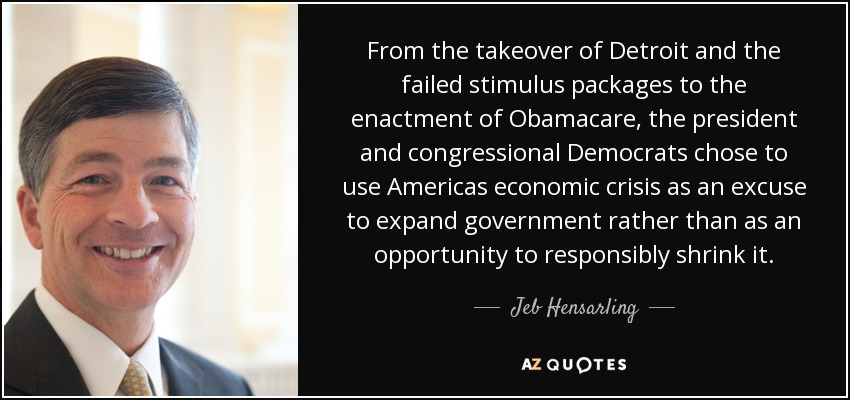 From the takeover of Detroit and the failed stimulus packages to the enactment of Obamacare, the president and congressional Democrats chose to use Americas economic crisis as an excuse to expand government rather than as an opportunity to responsibly shrink it. - Jeb Hensarling