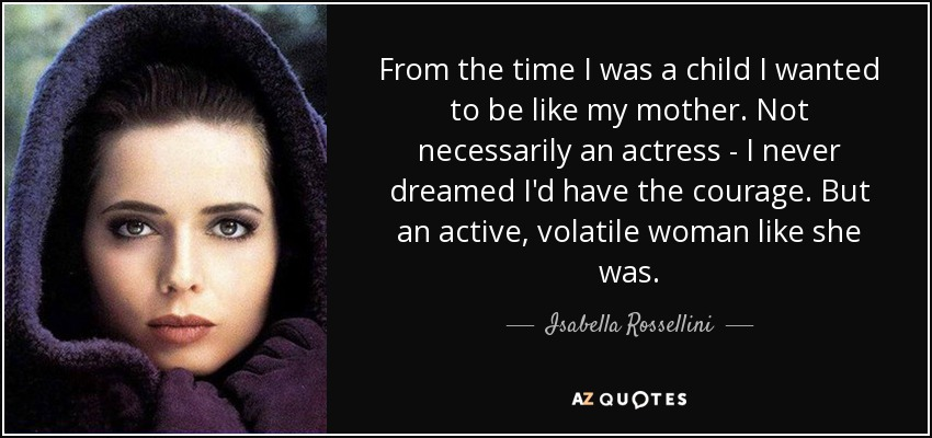 From the time I was a child I wanted to be like my mother. Not necessarily an actress - I never dreamed I'd have the courage. But an active, volatile woman like she was. - Isabella Rossellini