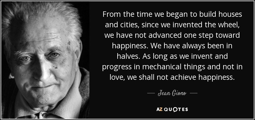 From the time we began to build houses and cities, since we invented the wheel, we have not advanced one step toward happiness. We have always been in halves. As long as we invent and progress in mechanical things and not in love, we shall not achieve happiness. - Jean Giono