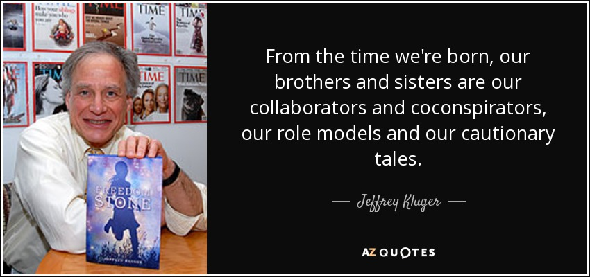 From the time we're born, our brothers and sisters are our collaborators and coconspirators, our role models and our cautionary tales. - Jeffrey Kluger