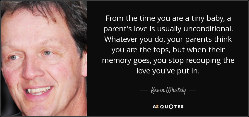 From the time you are a tiny baby, a parent's love is usually unconditional. Whatever you do, your parents think you are the tops, but when their memory goes, you stop recouping the love you've put in. - Kevin Whately