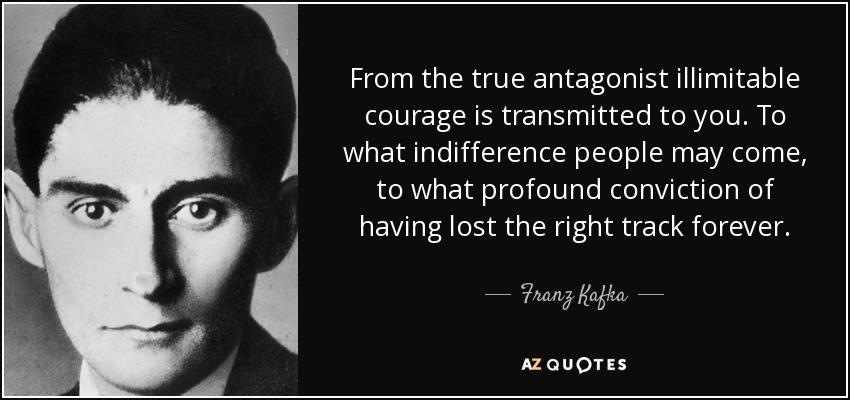 From the true antagonist illimitable courage is transmitted to you. To what indifference people may come, to what profound conviction of having lost the right track forever. - Franz Kafka