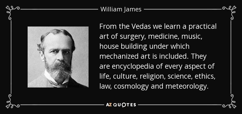 From the Vedas we learn a practical art of surgery, medicine, music, house building under which mechanized art is included. They are encyclopedia of every aspect of life, culture, religion, science, ethics, law, cosmology and meteorology. - William James