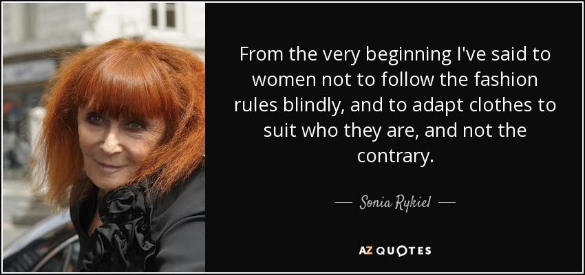 From the very beginning I've said to women not to follow the fashion rules blindly, and to adapt clothes to suit who they are, and not the contrary. - Sonia Rykiel