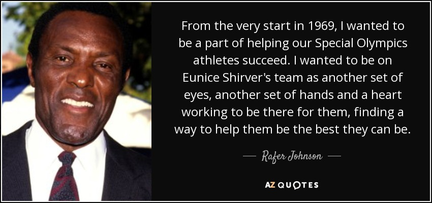 From the very start in 1969, I wanted to be a part of helping our Special Olympics athletes succeed. I wanted to be on Eunice Shirver's team as another set of eyes, another set of hands and a heart working to be there for them, finding a way to help them be the best they can be. - Rafer Johnson