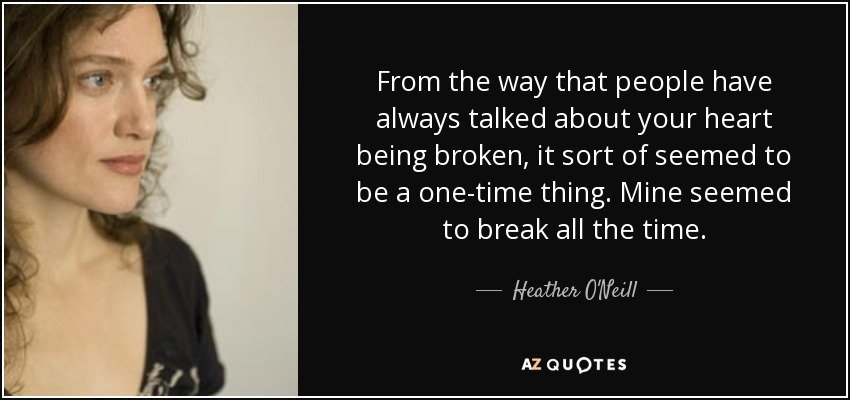 From the way that people have always talked about your heart being broken, it sort of seemed to be a one-time thing. Mine seemed to break all the time. - Heather O'Neill