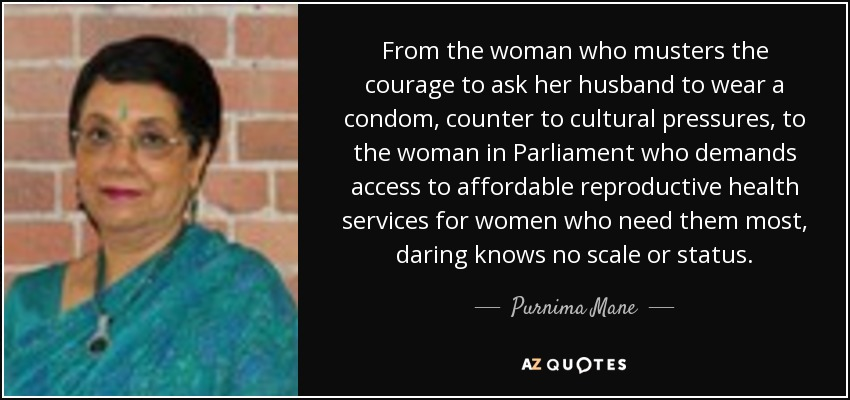 From the woman who musters the courage to ask her husband to wear a condom, counter to cultural pressures, to the woman in Parliament who demands access to affordable reproductive health services for women who need them most, daring knows no scale or status. - Purnima Mane