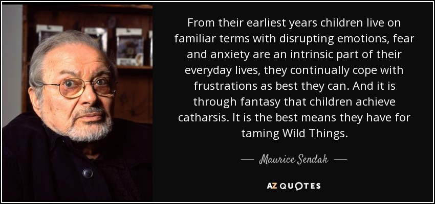 From their earliest years children live on familiar terms with disrupting emotions, fear and anxiety are an intrinsic part of their everyday lives, they continually cope with frustrations as best they can. And it is through fantasy that children achieve catharsis. It is the best means they have for taming Wild Things. - Maurice Sendak
