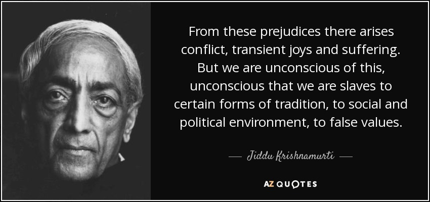 From these prejudices there arises conflict, transient joys and suffering. But we are unconscious of this, unconscious that we are slaves to certain forms of tradition, to social and political environment, to false values. - Jiddu Krishnamurti