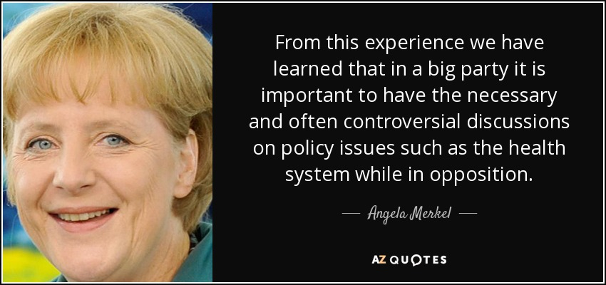 From this experience we have learned that in a big party it is important to have the necessary and often controversial discussions on policy issues such as the health system while in opposition. - Angela Merkel