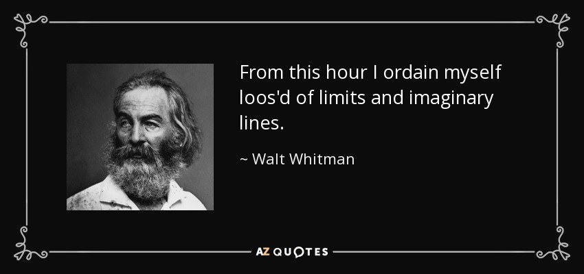 From this hour I ordain myself loos'd of limits and imaginary lines. - Walt Whitman
