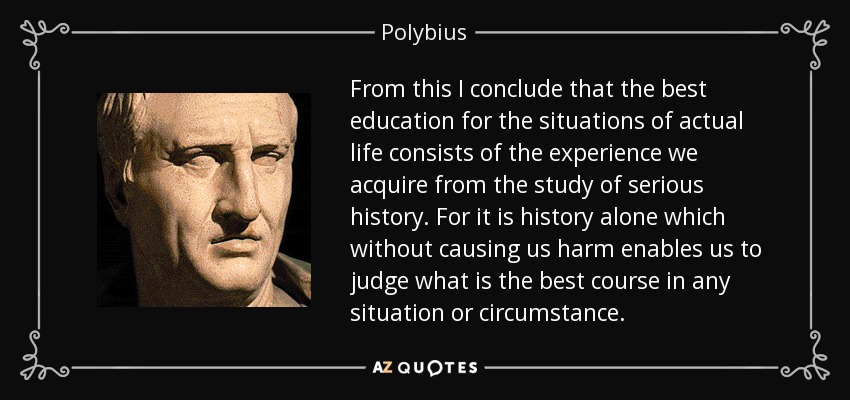From this I conclude that the best education for the situations of actual life consists of the experience we acquire from the study of serious history. For it is history alone which without causing us harm enables us to judge what is the best course in any situation or circumstance. - Polybius