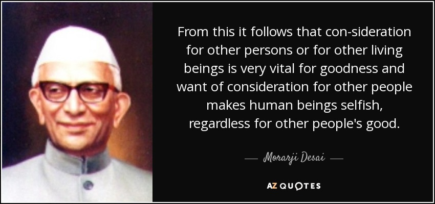 From this it follows that con-sideration for other persons or for other living beings is very vital for goodness and want of consideration for other people makes human beings selfish, regardless for other people's good. - Morarji Desai