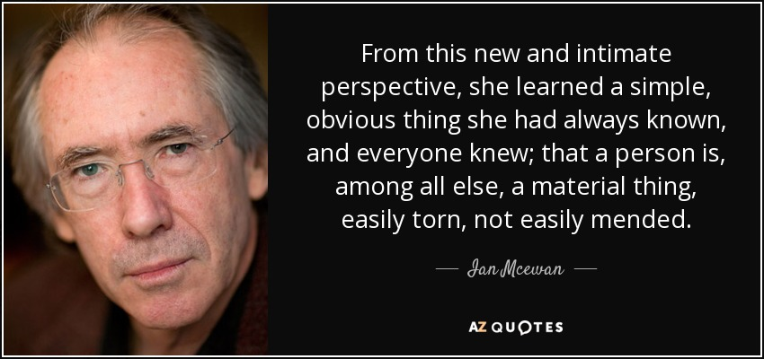 From this new and intimate perspective, she learned a simple, obvious thing she had always known, and everyone knew; that a person is, among all else, a material thing, easily torn, not easily mended. - Ian Mcewan