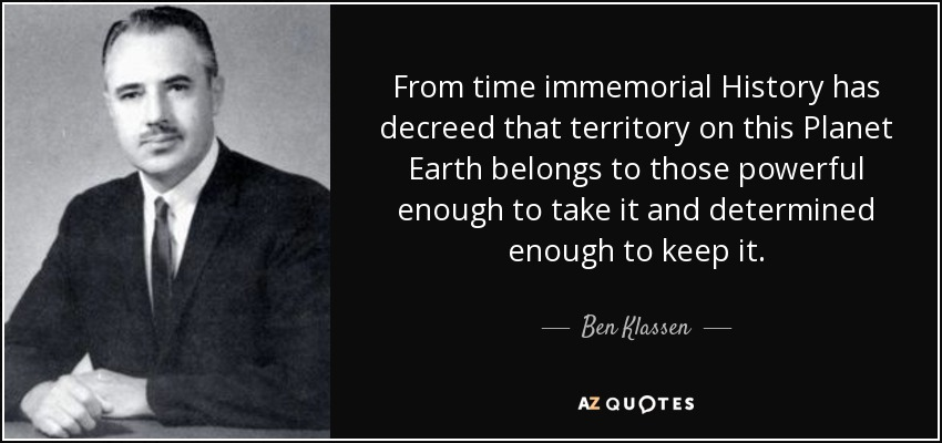 From time immemorial History has decreed that territory on this Planet Earth belongs to those powerful enough to take it and determined enough to keep it. - Ben Klassen
