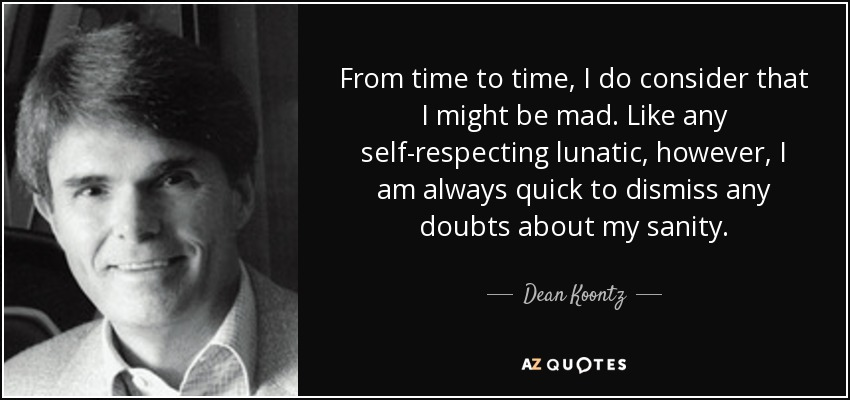 From time to time, I do consider that I might be mad. Like any self-respecting lunatic, however, I am always quick to dismiss any doubts about my sanity. - Dean Koontz