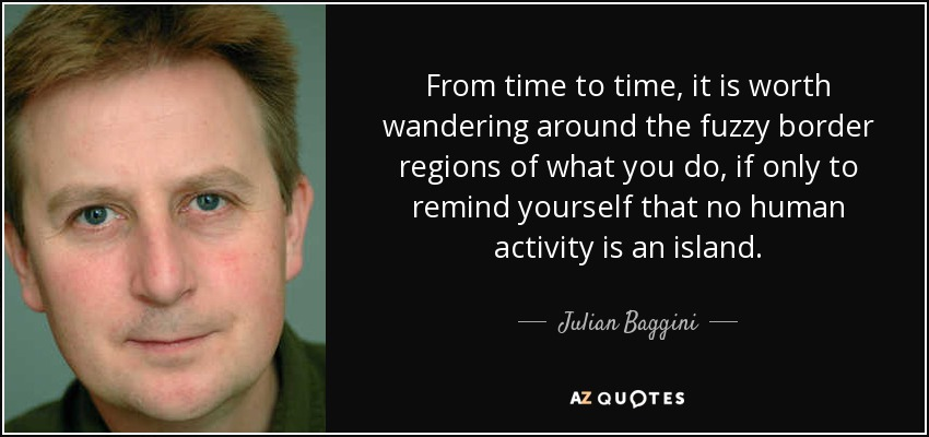 From time to time, it is worth wandering around the fuzzy border regions of what you do, if only to remind yourself that no human activity is an island. - Julian Baggini