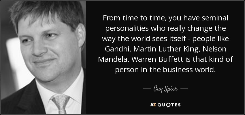 From time to time, you have seminal personalities who really change the way the world sees itself - people like Gandhi, Martin Luther King, Nelson Mandela. Warren Buffett is that kind of person in the business world. - Guy Spier