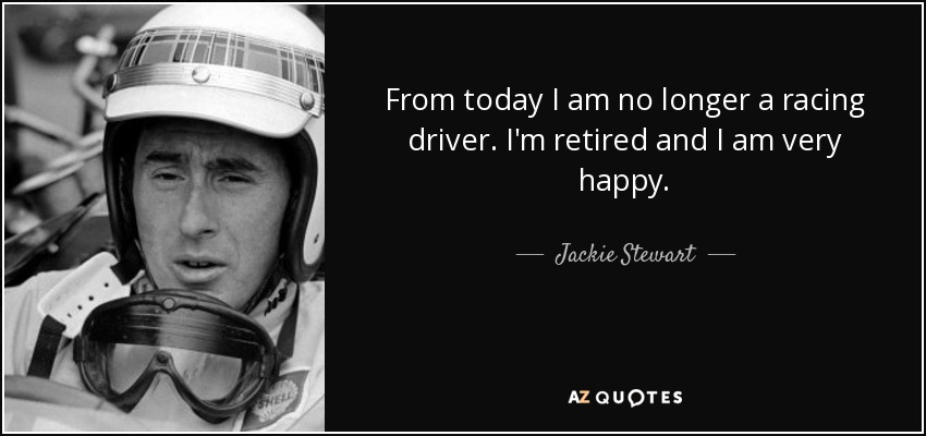 From today I am no longer a racing driver. I'm retired and I am very happy. - Jackie Stewart