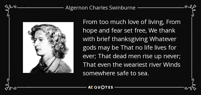 From too much love of living, From hope and fear set free, We thank with brief thanksgiving Whatever gods may be That no life lives for ever; That dead men rise up never; That even the weariest river Winds somewhere safe to sea. - Algernon Charles Swinburne