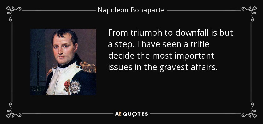From triumph to downfall is but a step. I have seen a trifle decide the most important issues in the gravest affairs. - Napoleon Bonaparte