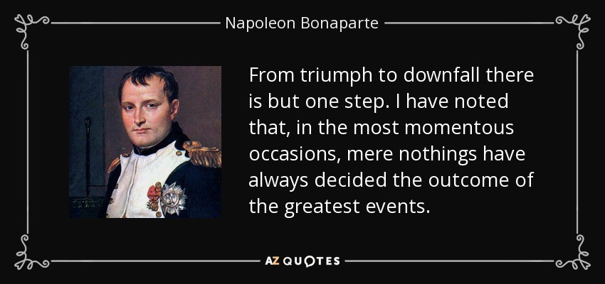 From triumph to downfall there is but one step. I have noted that, in the most momentous occasions, mere nothings have always decided the outcome of the greatest events. - Napoleon Bonaparte