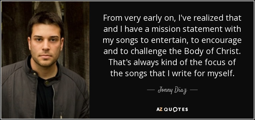 From very early on, I've realized that and I have a mission statement with my songs to entertain, to encourage and to challenge the Body of Christ. That's always kind of the focus of the songs that I write for myself. - Jonny Diaz