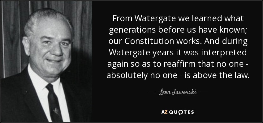 From Watergate we learned what generations before us have known; our Constitution works. And during Watergate years it was interpreted again so as to reaffirm that no one - absolutely no one - is above the law. - Leon Jaworski