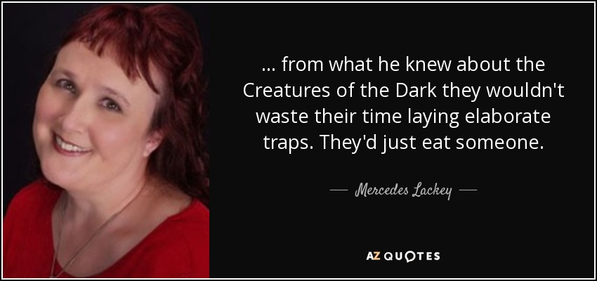 . . . from what he knew about the Creatures of the Dark they wouldn't waste their time laying elaborate traps. They'd just eat someone. - Mercedes Lackey