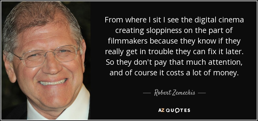 From where I sit I see the digital cinema creating sloppiness on the part of filmmakers because they know if they really get in trouble they can fix it later. So they don't pay that much attention, and of course it costs a lot of money. - Robert Zemeckis