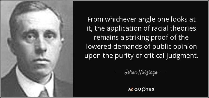 From whichever angle one looks at it, the application of racial theories remains a striking proof of the lowered demands of public opinion upon the purity of critical judgment. - Johan Huizinga