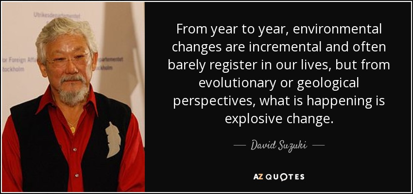 From year to year, environmental changes are incremental and often barely register in our lives, but from evolutionary or geological perspectives, what is happening is explosive change. - David Suzuki