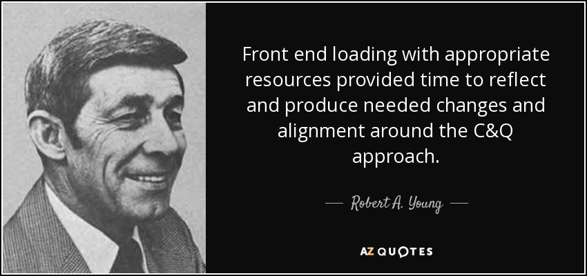Front end loading with appropriate resources provided time to reflect and produce needed changes and alignment around the C&Q approach. - Robert A. Young