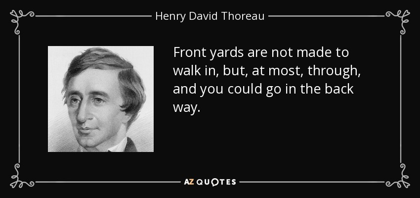 Front yards are not made to walk in, but, at most, through, and you could go in the back way. - Henry David Thoreau