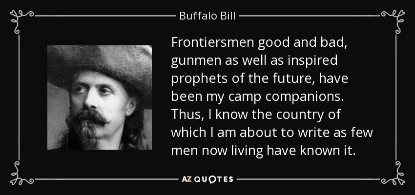 Frontiersmen good and bad, gunmen as well as inspired prophets of the future, have been my camp companions. Thus, I know the country of which I am about to write as few men now living have known it. - Buffalo Bill