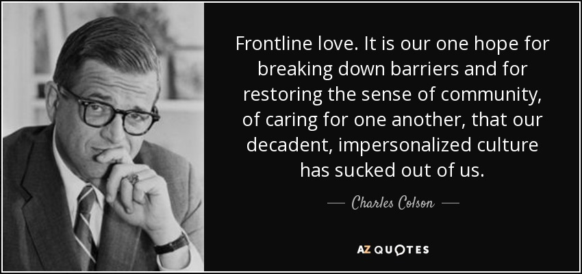 Frontline love. It is our one hope for breaking down barriers and for restoring the sense of community, of caring for one another, that our decadent, impersonalized culture has sucked out of us. - Charles Colson