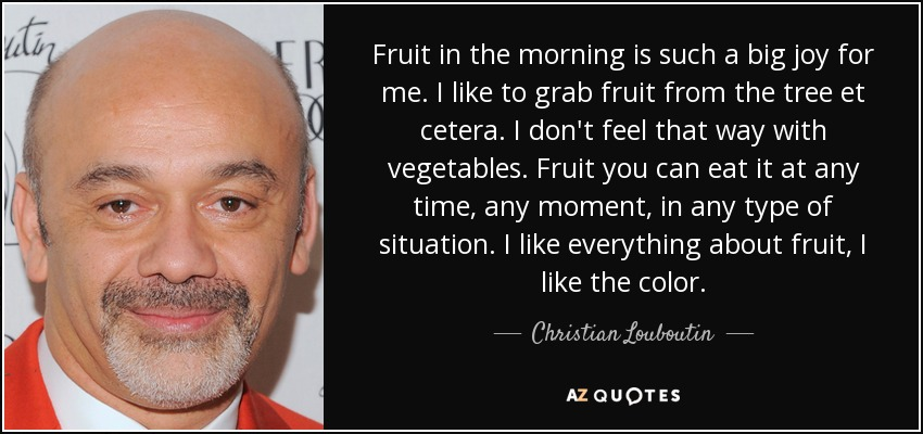 Fruit in the morning is such a big joy for me. I like to grab fruit from the tree et cetera. I don't feel that way with vegetables. Fruit you can eat it at any time, any moment, in any type of situation. I like everything about fruit, I like the color. - Christian Louboutin