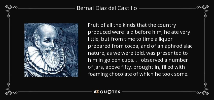 Fruit of all the kinds that the country produced were laid before him; he ate very little, but from time to time a liquor prepared from cocoa, and of an aphrodisiac nature, as we were told, was presented to him in golden cups... I observed a number of jars, above fifty, brought in, filled with foaming chocolate of which he took some. - Bernal Diaz del Castillo