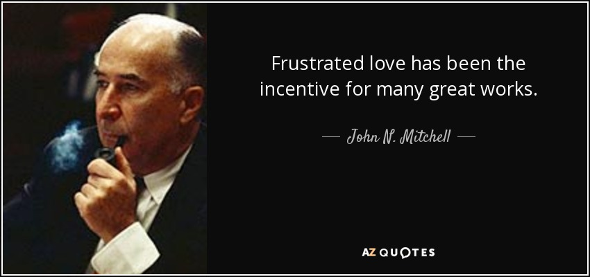 Frustrated love has been the incentive for many great works. - John N. Mitchell