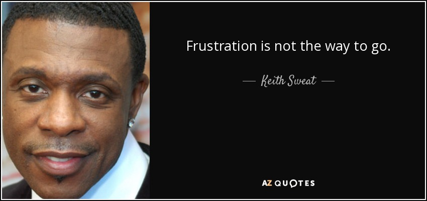 Frustration is not the way to go. - Keith Sweat