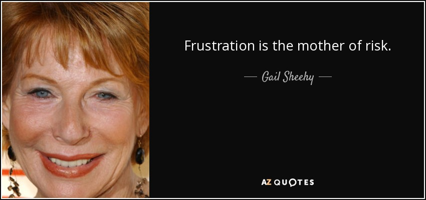 Frustration is the mother of risk. - Gail Sheehy