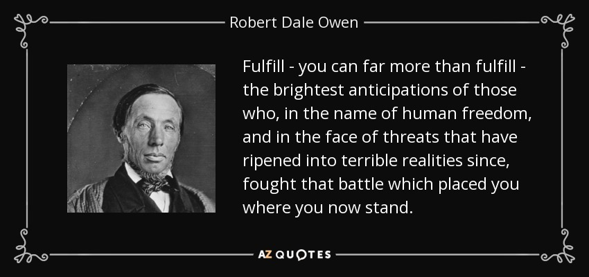 Fulfill - you can far more than fulfill - the brightest anticipations of those who, in the name of human freedom, and in the face of threats that have ripened into terrible realities since, fought that battle which placed you where you now stand. - Robert Dale Owen