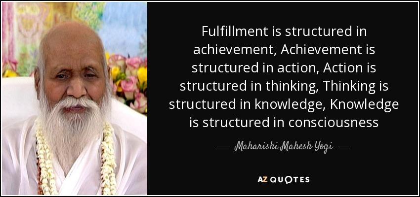 Fulfillment is structured in achievement, Achievement is structured in action, Action is structured in thinking, Thinking is structured in knowledge, Knowledge is structured in consciousness - Maharishi Mahesh Yogi