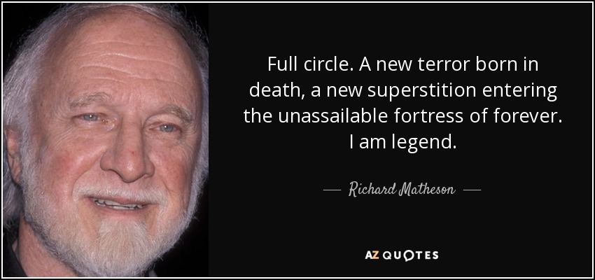 Full circle. A new terror born in death, a new superstition entering the unassailable fortress of forever. I am legend. - Richard Matheson