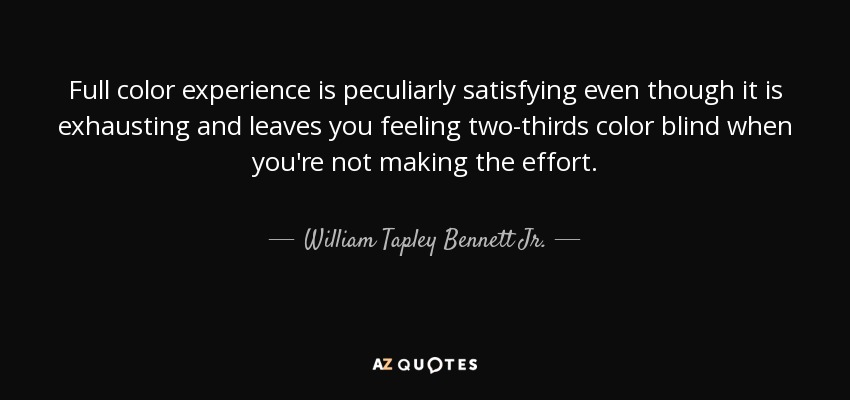 Full color experience is peculiarly satisfying even though it is exhausting and leaves you feeling two-thirds color blind when you're not making the effort. - William Tapley Bennett Jr.