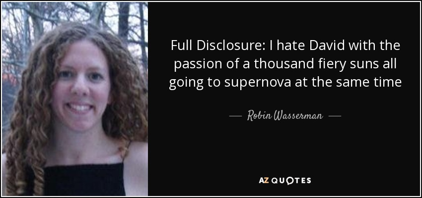 Full Disclosure: I hate David with the passion of a thousand fiery suns all going to supernova at the same time - Robin Wasserman