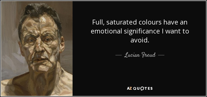 Full, saturated colours have an emotional significance I want to avoid. - Lucian Freud