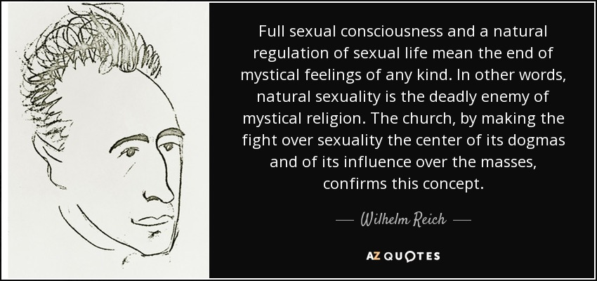 Full sexual consciousness and a natural regulation of sexual life mean the end of mystical feelings of any kind. In other words, natural sexuality is the deadly enemy of mystical religion. The church, by making the fight over sexuality the center of its dogmas and of its influence over the masses, confirms this concept. - Wilhelm Reich