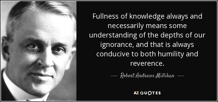 Fullness of knowledge always and necessarily means some understanding of the depths of our ignorance, and that is always conducive to both humility and reverence. - Robert Andrews Millikan